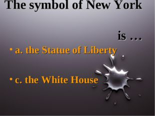 The symbol of New York is … a. the Statue of Liberty c. the White House