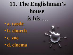 11. The Englishman's house is his … a. castle b. church c. zoo d. cinema