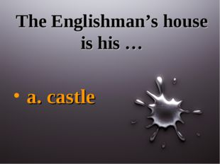 The Englishman's house is his … a. castle