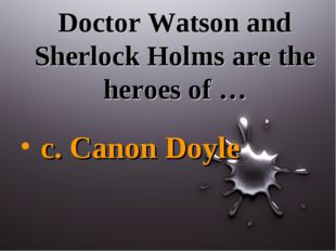 Doctor Watson and Sherlock Holms are the heroes of … c. Canon Doyle