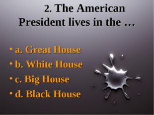 2. The American President lives in the … a. Great House b. White House c. Bi