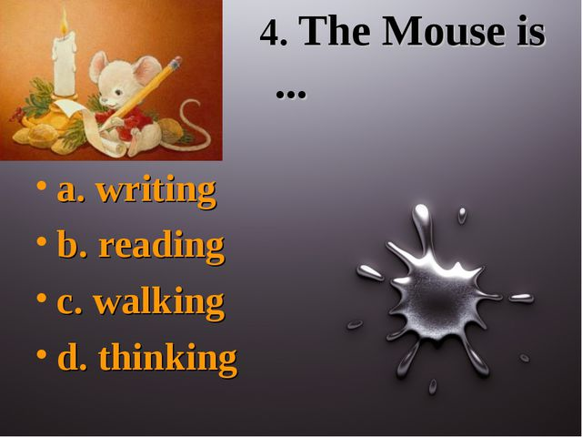 4. The Mouse is ... a. writing b. reading c. walking d. thinking