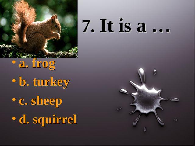 7. It is a … a. frog b. turkey c. sheep d. squirrel