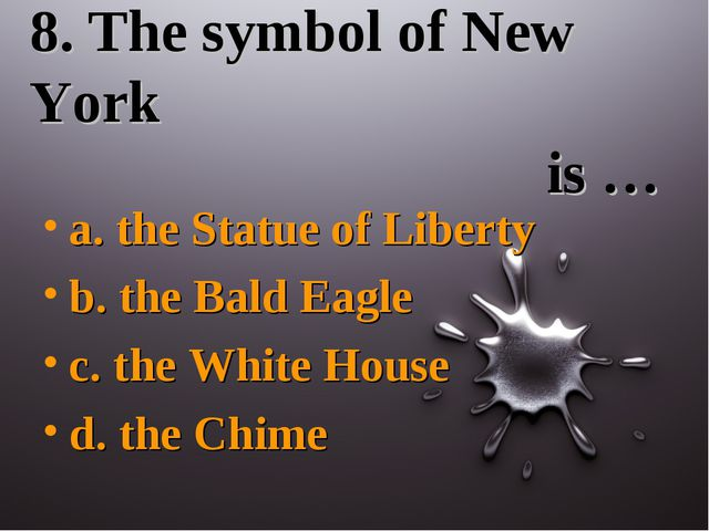 8. The symbol of New York is … a. the Statue of Liberty b. the Bald Eagle c....