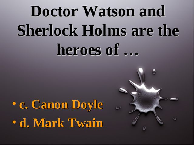 Doctor Watson and Sherlock Holms are the heroes of … c. Canon Doyle d. Mark T...