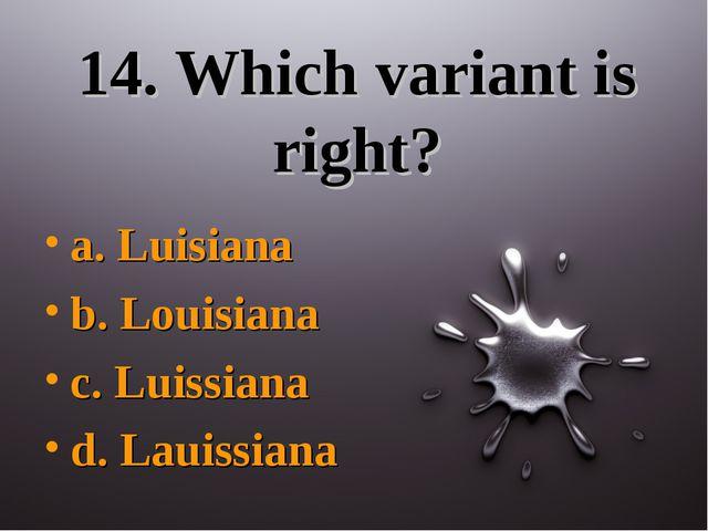 14. Which variant is right? a. Luisiana b. Louisiana c. Luissiana d. Lauissiana