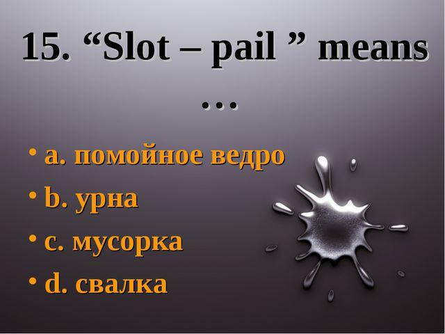 "15. ""Slot – pail "" means … a. помойное ведро b. урна c. мусорка d. свалка"