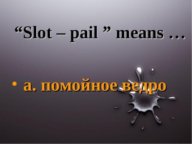 """""""Slot – pail """" means … a. помойное ведро"""