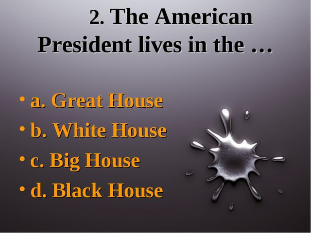 2. The American President lives in the … a. Great House b. White House c. Bi...
