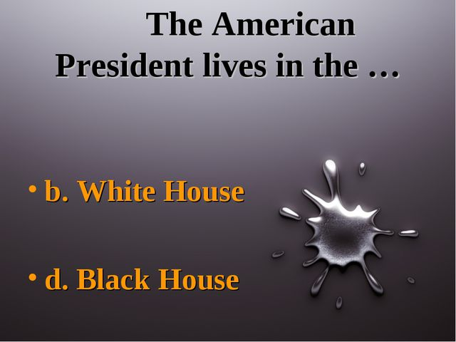 The American President lives in the … b. White House d. Black House