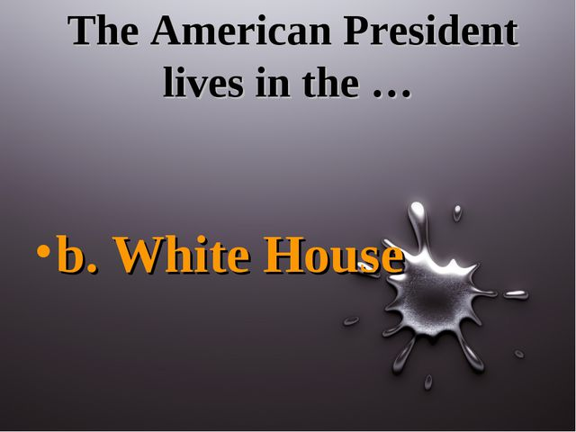 The American President lives in the … b. White House