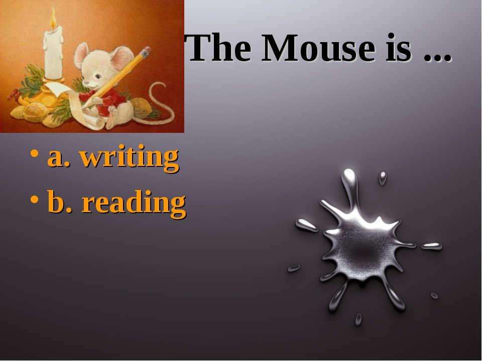 The Mouse is ... a. writing b. reading