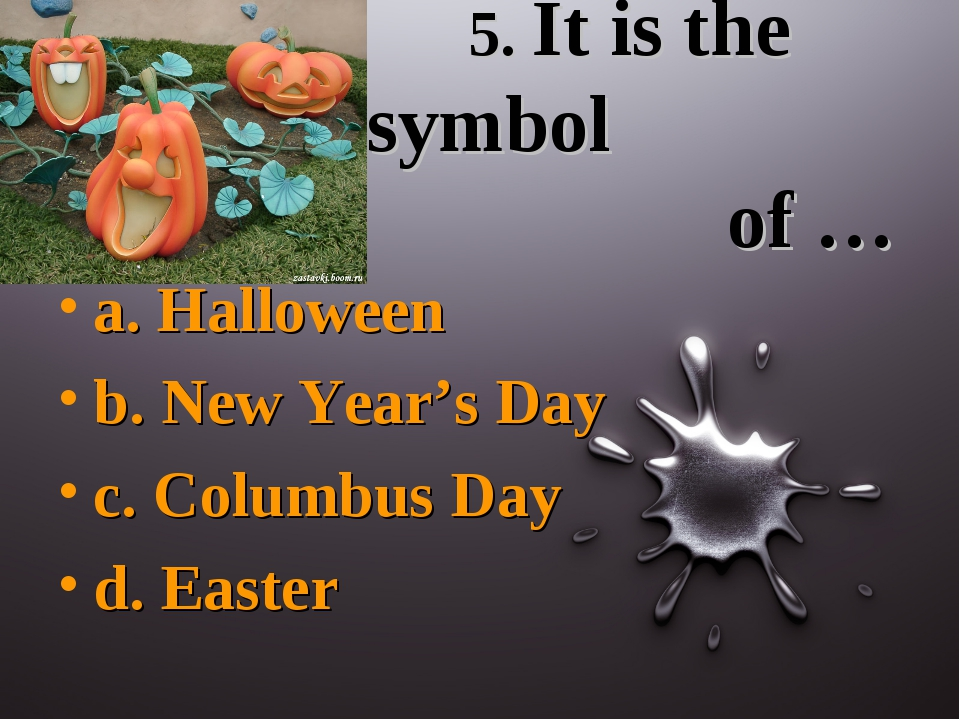 5. It is the symbol of … a. Halloween b. New Year's Day c. Columbus Day d. E...