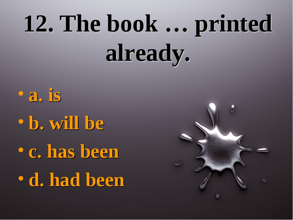 12. The book … printed already. a. is b. will be c. has been d. had been