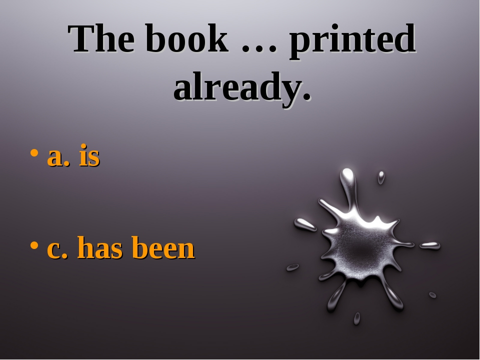 The book … printed already. a. is c. has been