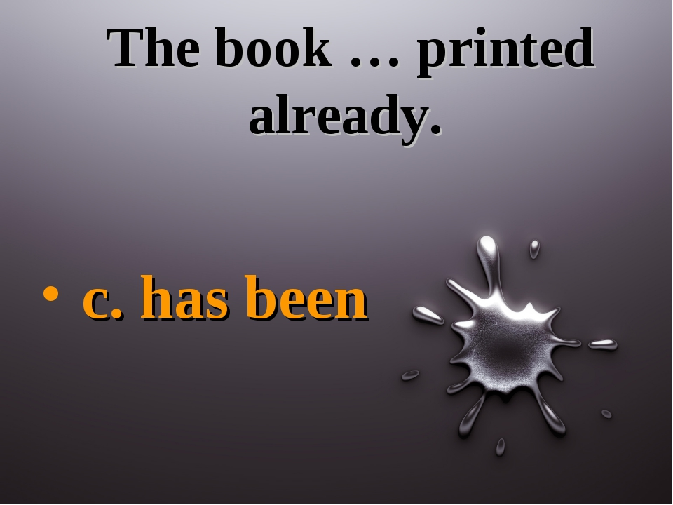 The book … printed already. c. has been