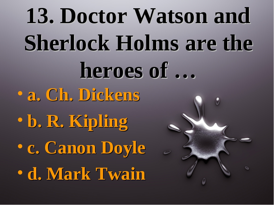 13. Doctor Watson and Sherlock Holms are the heroes of … a. Ch. Dickens b. R....