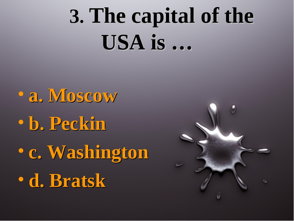 3. The capital of the USA is … a. Moscow b. Peckin c. Washington d. Bratsk