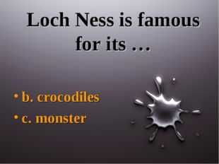 Loch Ness is famous for its … b. crocodiles c. monster