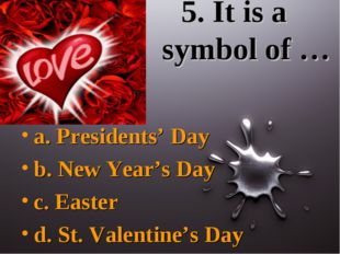 5. It is a symbol of … a. Presidents' Day b. New Year's Day c. Easter d. St.