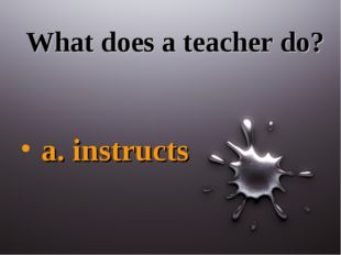 What does a teacher do? a. instructs