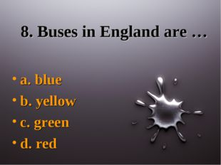 8. Buses in England are … a. blue b. yellow c. green d. red