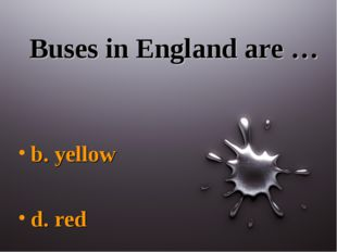 Buses in England are … b. yellow d. red
