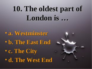10. The oldest part of London is … a. Westminster b. The East End c. The City