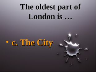The oldest part of London is … c. The City