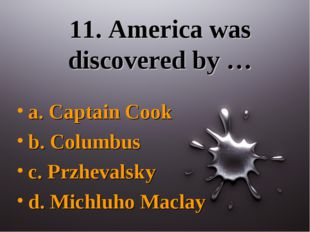 11. America was discovered by … a. Captain Cook b. Columbus c. Przhevalsky d.