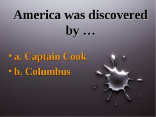 America was discovered by … a. Captain Cook b. Columbus