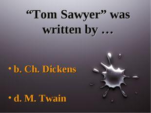 """Tom Sawyer"" was written by … b. Ch. Dickens d. M. Twain"