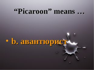 """Picaroon"" means … b. авантюрист"