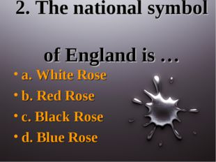2. The national symbol of England is … a. White Rose b. Red Rose c. Black Ros