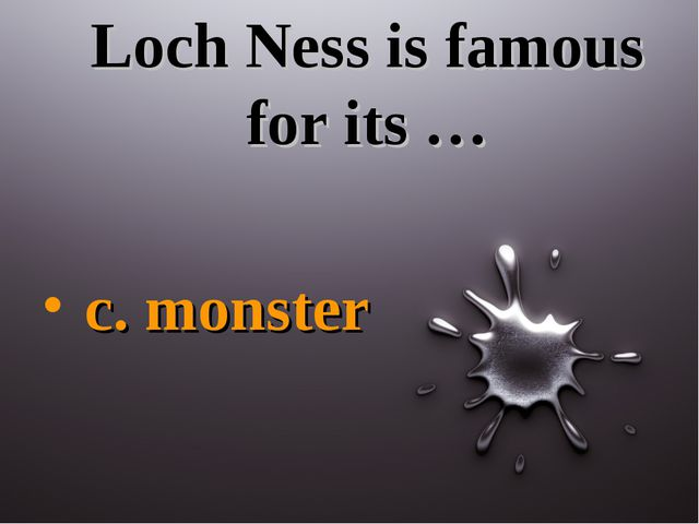 Loch Ness is famous for its … c. monster