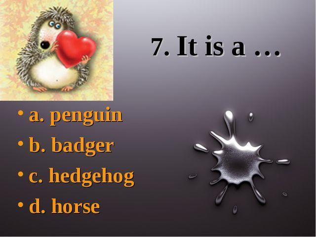 7. It is a … a. penguin b. badger c. hedgehog d. horse