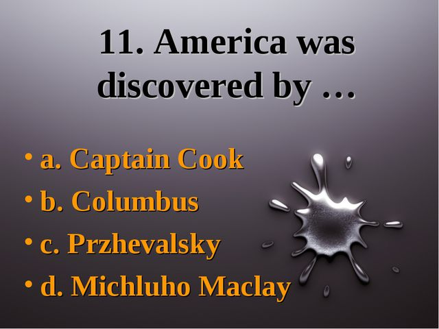 11. America was discovered by … a. Captain Cook b. Columbus c. Przhevalsky d....