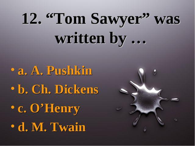 "12. ""Tom Sawyer"" was written by … a. A. Pushkin b. Ch. Dickens c. O'Henry d...."