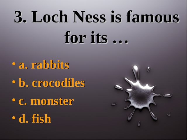 3. Loch Ness is famous for its … a. rabbits b. crocodiles c. monster d. fish