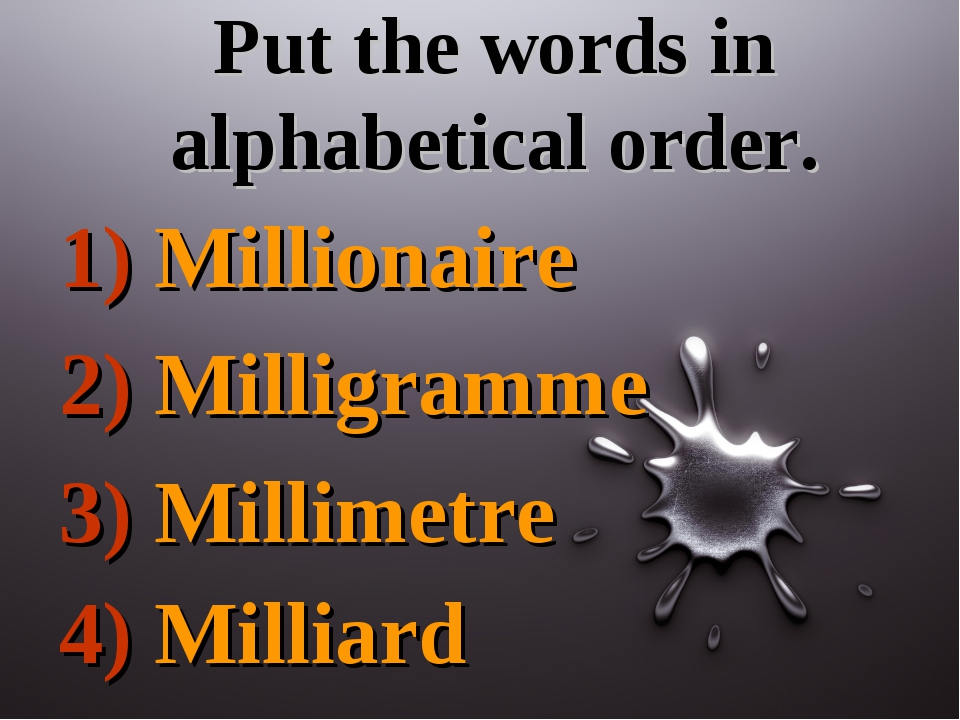 Put the words in alphabetical order. 1) Millionaire 2) Milligramme 3) Millime...