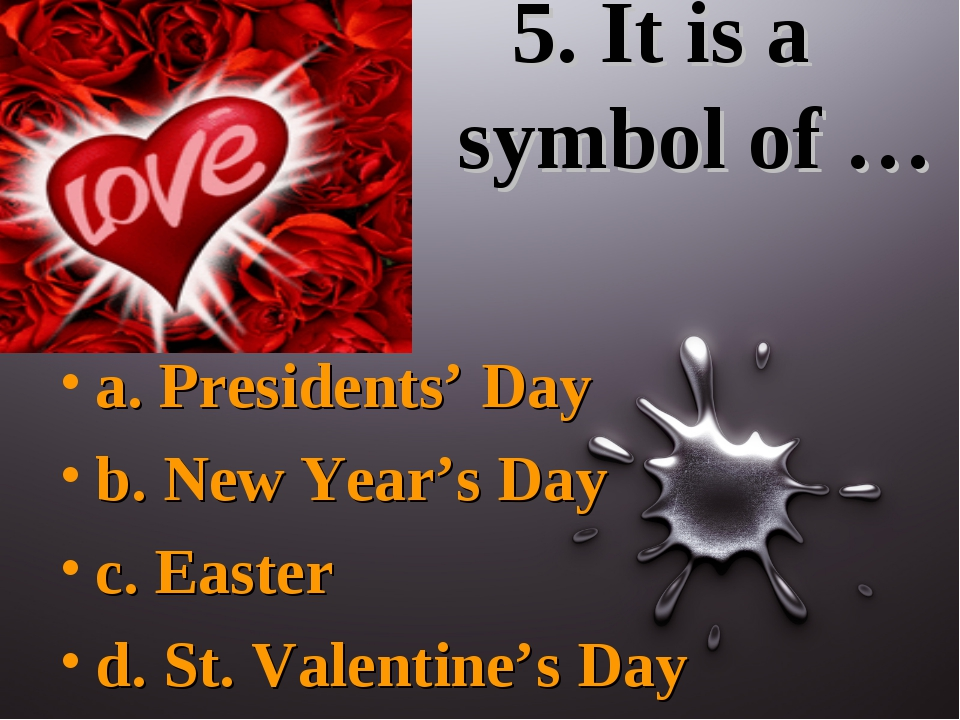 5. It is a symbol of … a. Presidents' Day b. New Year's Day c. Easter d. St....