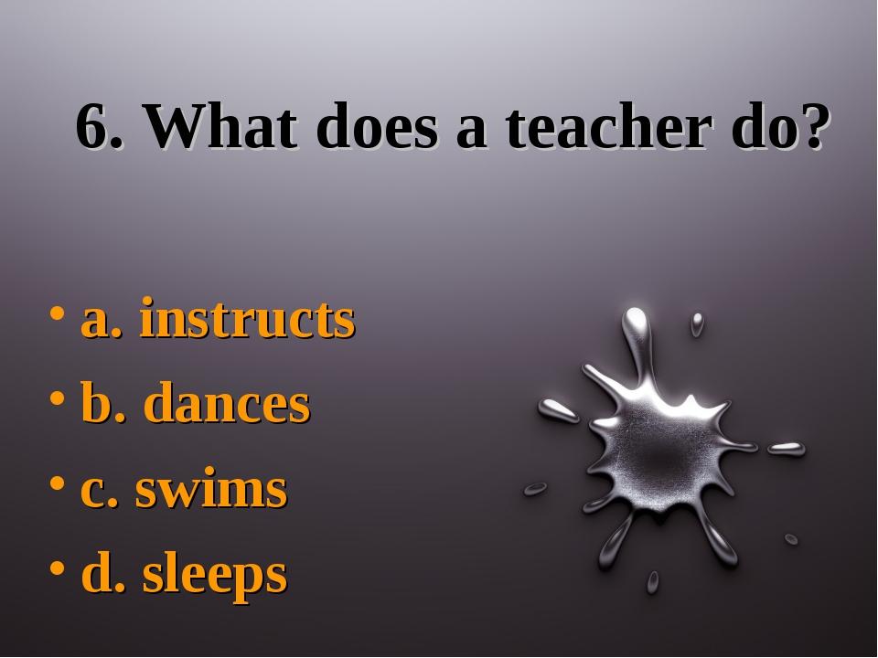 6. What does a teacher do? a. instructs b. dances c. swims d. sleeps