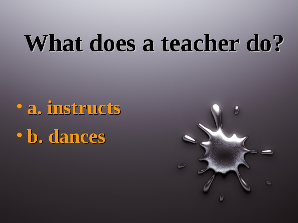 What does a teacher do? a. instructs b. dances