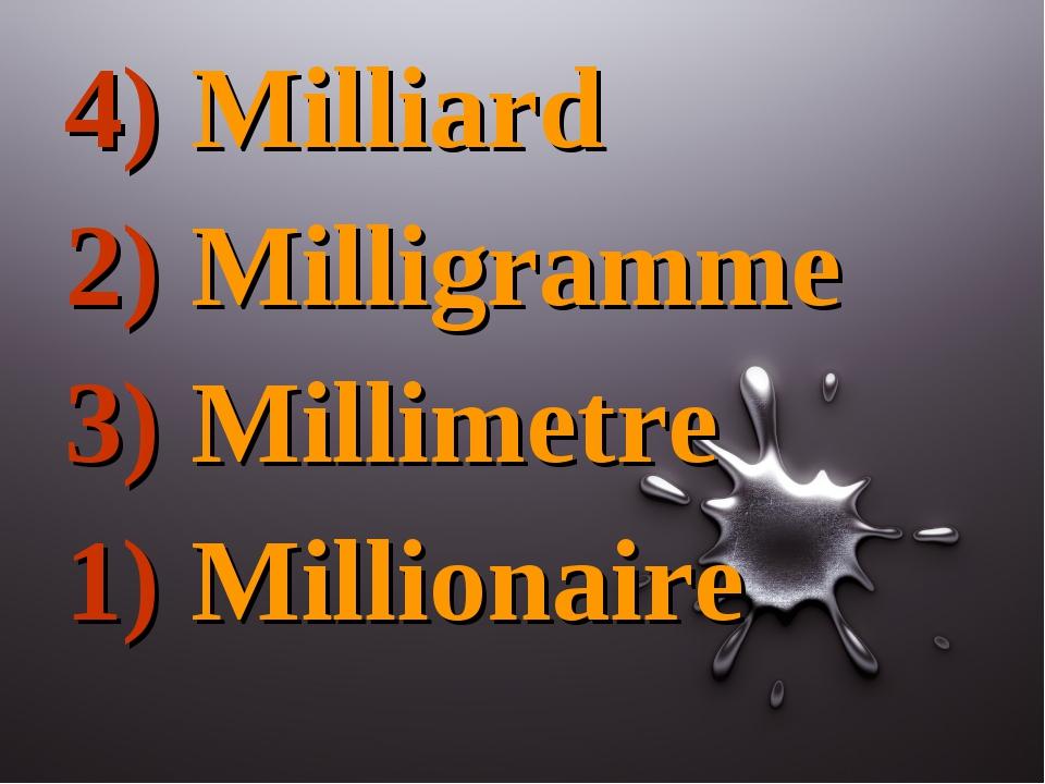4) Milliard 2) Milligramme 3) Millimetre 1) Millionaire
