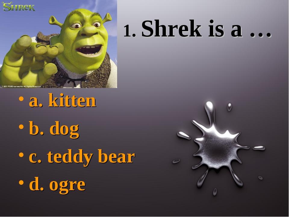 1. Shrek is a … a. kitten b. dog c. teddy bear d. ogre