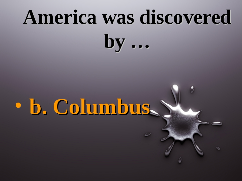 America was discovered by … b. Columbus