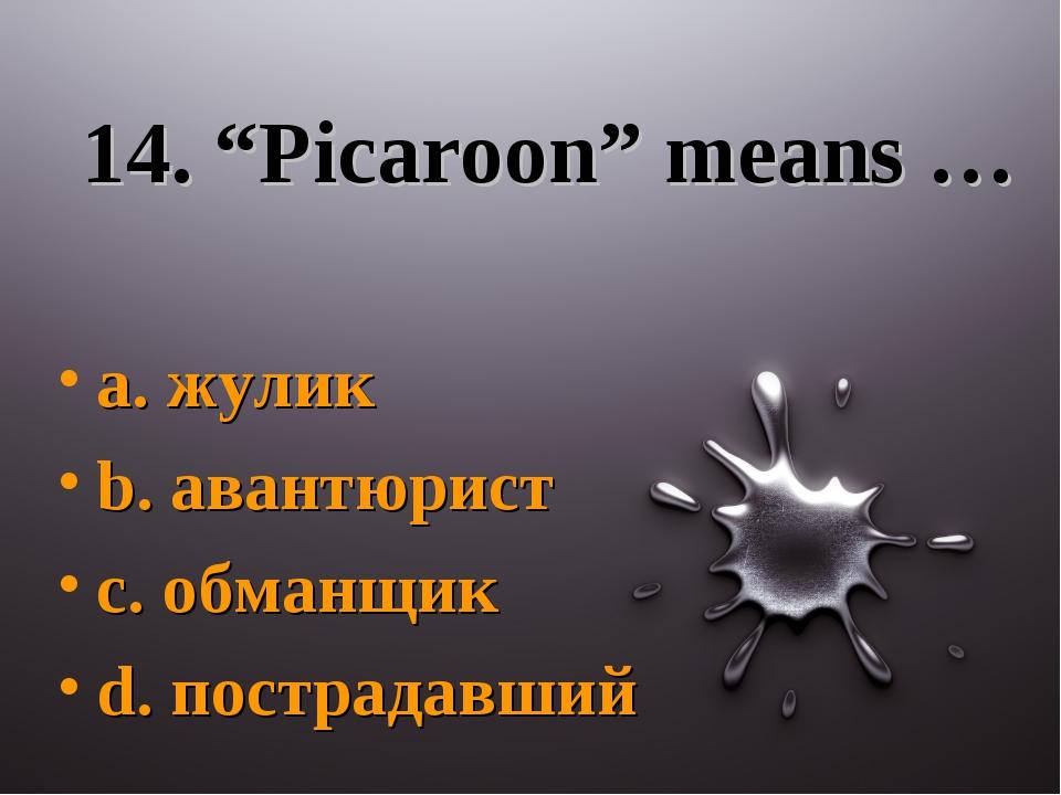 "14. ""Picaroon"" means … a. жулик b. авантюрист c. обманщик d. пострадавший"