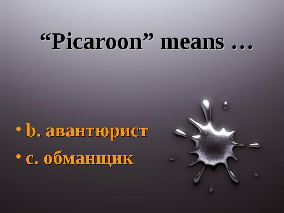 """""""Picaroon"""" means … b. авантюрист c. обманщик"""
