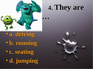 4. They are … a. driving b. running c. seating d. jumping