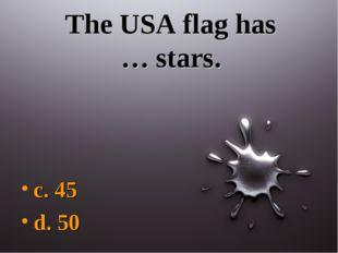 The USA flag has … stars. c. 45 d. 50